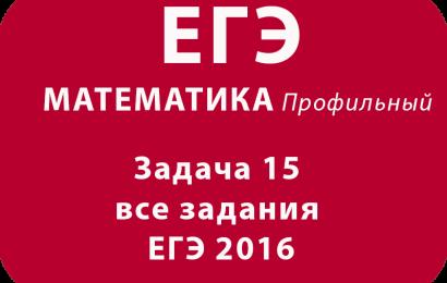 Задача 15 все задания ЕГЭ 2016 с подробными официальными решениями
