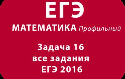 Задача 16 все задания ЕГЭ 2016 с подробными официальными решениями