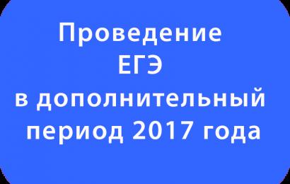 Проведение ЕГЭ в дополнительный период 2017 года