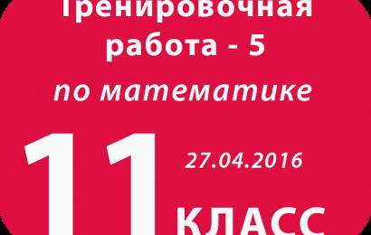 11 класс Математика Тренировочная работа 5 – 27.04.2016