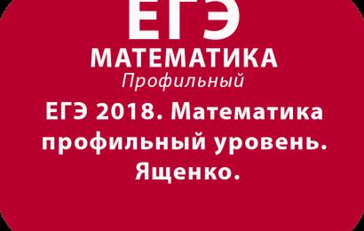 ЕГЭ 2018. Математика профильный уровень. Ященко.