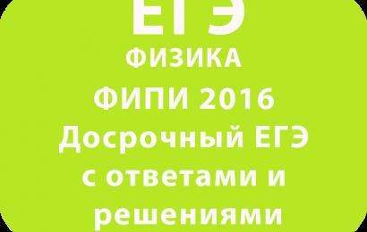 ФИПИ 2016 Досрочный ЕГЭ по физике с ответами и решениями