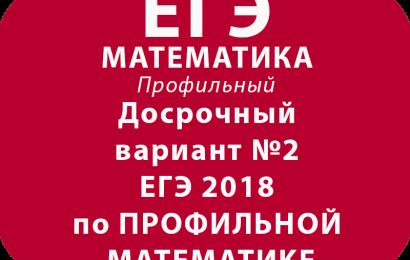 Досрочный вариант №2 ЕГЭ 2018 по ПРОФИЛЬНОЙ МАТЕМАТИКЕ