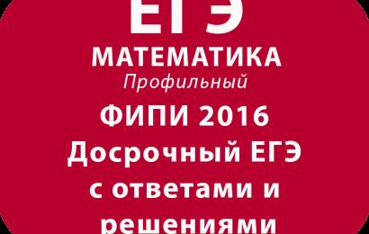 ФИПИ 2016 Досрочный ЕГЭ по математике профиль с ответами и решениями
