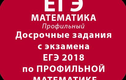 Досрочные задания с экзамена ЕГЭ 2018 по ПРОФИЛЬНОЙ МАТЕМАТИКЕ