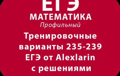 Тренировочные варианты 235-239 ЕГЭ от Alexlarin с решениями